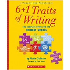 6 + 1 Traits of Writing: The Complete Guide for the Primary Grades: Everything You Need to Teach and Assess Student Writing With This Powerful Model