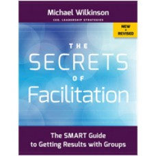 The Secrets of Facilitation: The S.M.A.R.T. Guide to Getting Results With Groups (New and Revised)
