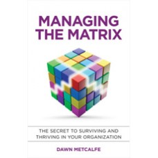 Managing the Matrix: The Secret to Surviving and Thriving in Your Organization