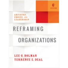 Reframing Organizations: Artistry, Choice, and Leadership, 6th Edition, Jul/2017