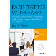 Facilitating with Ease!: Core Skills for Facilitators, Team Leaders and Members, Managers, Consultants, and Trainers, 4th Edition, Oct/2017