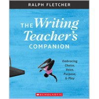 The Writing Teacher's Companion: Embracing Choice, Voice, Purpose & Play