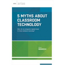 5 Myths About Classroom Technology: How Do We Integrate Digital Tools To Truly Enhance Learning? (ASCD Arias), Dec/2015
