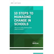 10 Steps To Managing Change In Schools: How Do We Take Initiatives From Goals To Actions? (ASCD Arias), Aug/2015