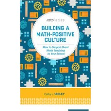 Building a Math-Positive Culture: How to Support Great Math Teaching in Your School (ASCD Arias), April/2016