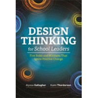 Design Thinking for School Leaders: Five Roles and Mindsets That Ignite Positive Change, May/2018