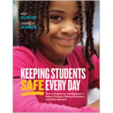 Keeping Students Safe Every Day: How to Prepare for and Respond to School Violence, Natural Disasters, and Other Hazards, Aug/2018