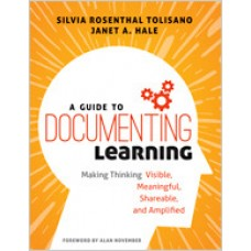 A Guide to Documenting Learning: Making Thinking Visible, Meaningful, Shareable, and Amplified, Apr/2018