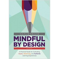 Mindful by Design: A Practical Guide for Cultivating Aware, Advancing, and Authentic Learning Experiences, Jan/2019