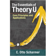 The Essentials of Theory U: Core Principles and Applications, Mar/2018