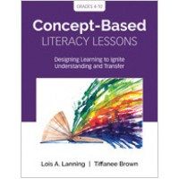 Concept-Based Literacy Lessons: Designing Learning to Ignite Understanding and Transfer, Grades 4-10, Mar/2019