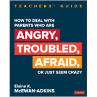 How to Deal with Parents Who Are Angry, Troubled, Afraid, or Just Seem Crazy: Teachers' Guide, Oct/2019