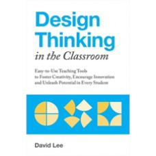 Design Thinking in the Classroom: Easy-To-Use Teaching Tools to Foster Creativity, Encourage Innovation, and Unleash Potential in Every Student, July/2018