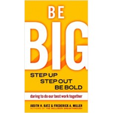 Be Big: Step Up, Step Out, Be Bold--Daring to Do Our Best Work Together