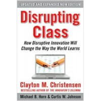 Disrupting Class: How Disruptive Innovation Will Change the Way the World Learns (Expanded Edition), Aug/2010