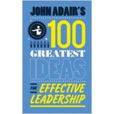 John Adair's 100 Greatest Ideas for Effective Leadership, March/2011