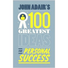 John Adair's 100 Greatest Ideas for Personal Success, March/2011