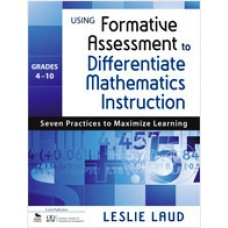 Using Formative Assessment to Differentiate Mathematics Instruction, Grades 4-10: Seven Practices to Maximize Learning, Mar/2011