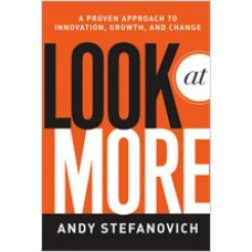 Look at More: A Proven Approach to Innovation, Growth, and Change, March/2011