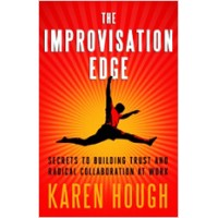 The Improvisation Edge: Secrets to Building Trust and Radical Collaboration at Work, March/2011