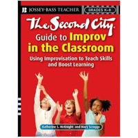 The Second City Guide to Improv in the Classroom: Using Improvisation to Teach Skills and Boost Learning, May/2008