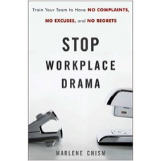 Stop Workplace Drama: Train Your Team to have No Complaints, No Excuses, and No Regrets, Dec/2010