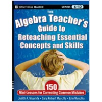 The Algebra Teacher's Guide to Reteaching Essential Concepts and Skills: 150 Mini-Lessons for Correcting Common Mistakes, Nov/2011