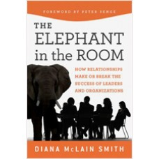 Elephant in the Room: How Relationships Make or Break the Success of Leaders and Organizations, July/2011