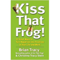 Kiss That Frog!: 12 Great Ways to Turn Negatives into Positives in Your Life and Work, March/2012