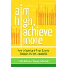 Aim High, Achieve More: How to Transform Urban Schools Through Fearless Leadership, Aug/2012