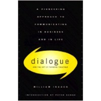 Dialogue and the Art of Thinking Together: A Pioneering Approach to Communicating in Business and in Life